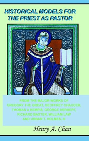 Historical Models For The Priest as Pastor: From The Major Works of Gregory the Great, Geoffrey Chaucer, Thomas à Kempis, George Herbert, Richard Baxter, William Law and Urban T. Holmes,III Henry Chan
