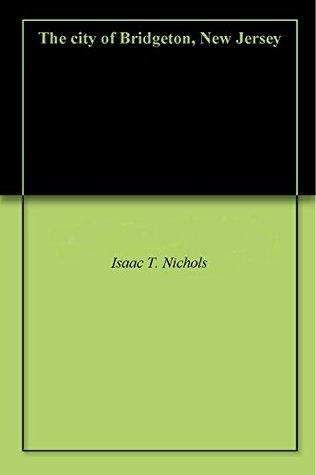 The city of Bridgeton, New Jersey Isaac T. Nichols