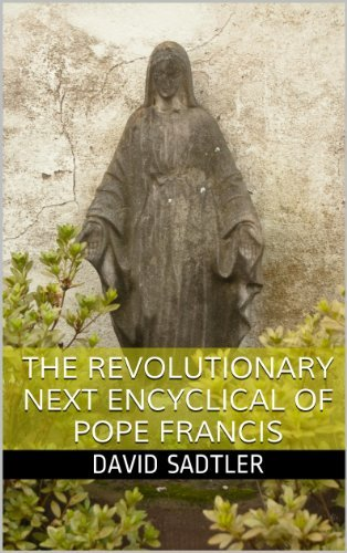 The Revolutionary Next Encyclical of Pope Francis  by  David Sadtler