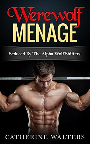 WEREWOLF MENAGE: Seduced By The Alpha Wolf Shifters (Shapeshifters, Werebear Romance, New Adult, Threesome, Paranormal Romance) (shapeshifter, new adult, demon, witch, billionaire, romance)  by  Catherine Walters