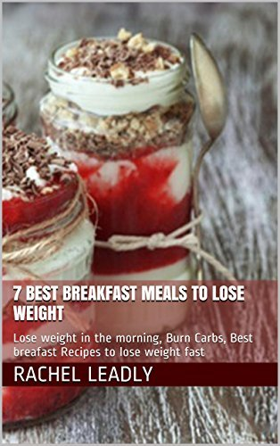 7 Best Breakfast Meals to Lose Weight: Lose weight in the morning, Burn Carbs, Best Breafast Recipes to Lose Weight Fast  by  Rachel Leadly
