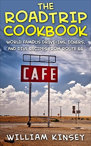The Roadtrip Cookbook: World Famous Drive-Ins, Diners, and Dive Recipes from Route 66 William Kinsey