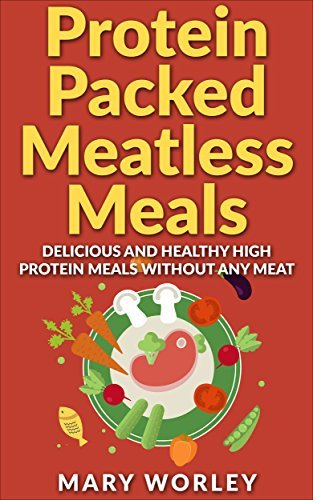 Protein Packed Meatless Meals: Delicious and Healthy High Protein Meals without Any Meat Mary Worley