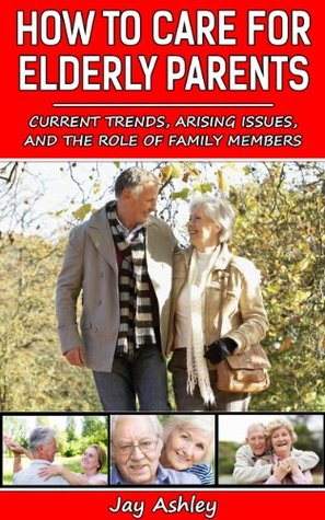 How To Care For Elderly Parents  by  Jay Ashley