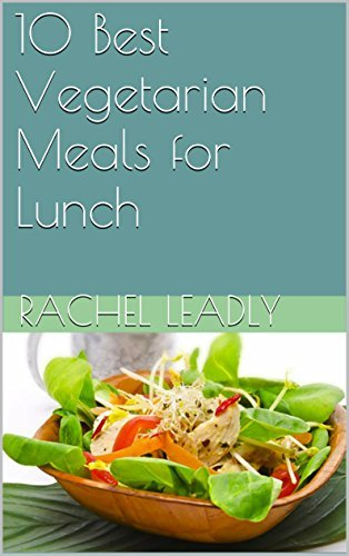 10 Best Vegetarian Meals for Lunch: Lose Weight Fast, Eat Helathy, Meals for Vegetarians  by  Rachel Leadly