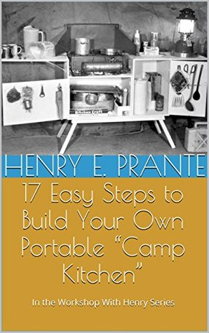 17 Easy Steps to Build Your Own Portable Camp Kitchen: In the Workshop With Henry Series (In the Workshop with Henry Book 2) Henry E. Prante