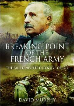 Breaking Point of the French Army: The Nivelle Offensive of 1917 David Murphy