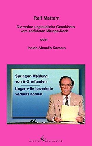 Die wahre unglaubliche Geschichte vom entführten Mitropa-Koch: oder Inside Aktuelle Kamera Ralf Mattern