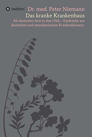Das kranke Krankenhaus: Als deutscher Arzt in den USA - Eindrücke aus deutschen und amerikanischen Krankenhäusern  by  Peter Niemann