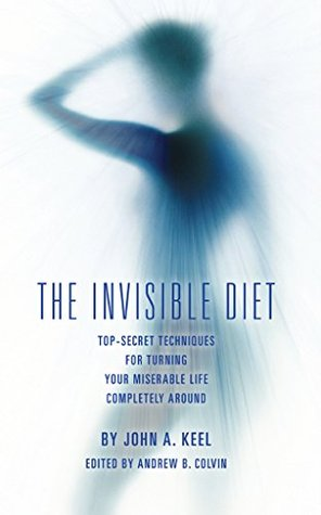 The Invisible Diet: Top-Secret Techniques For Turning Your Miserable Life Completely Around  by  John Keel