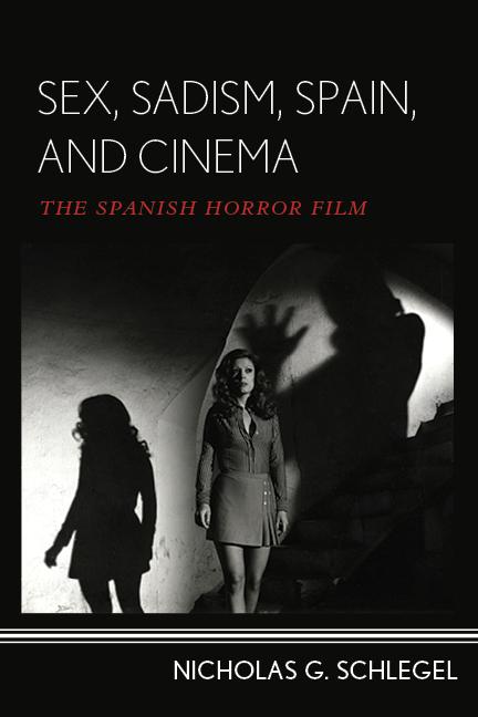 Sex, Sadism, Spain, and Cinema: The Spanish Horror Film  by  Nicholas G. Schlegel