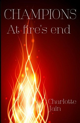 Champions: At fires end (Champions book 1) Charlotte Jain