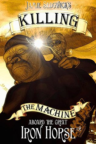 Killing the Machine (Aboard the Great Iron Horse Book 2) Jamie Sedgwick