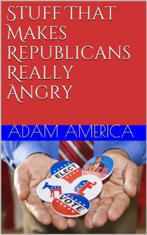 Stuff That Makes Republicans Really Angry  by  Adam America