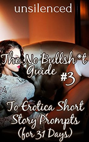No Bullsh*t Guide To Erotica Short Story Prompts (for 31 Days) (Write Erotica for Money) (The No Bullsh*t Guide to Writing Erotica) unsilenced