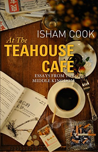 At the Teahouse Cafe: Essays from the Middle Kingdom Isham Cook