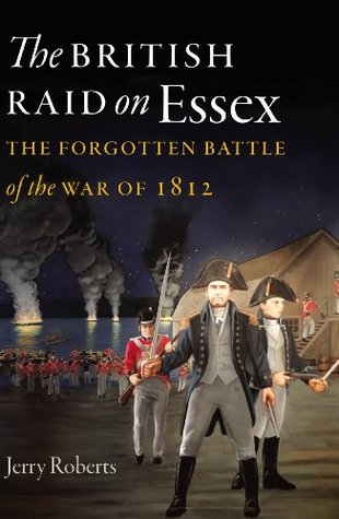 The British Raid on Essex: The Forgotten Battle of the War of 1812 (The Driftless Connecticut Series) Jerry Roberts