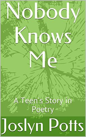 Nobody Knows Me: A Teens Story in Poetry  by  Joslyn Potts