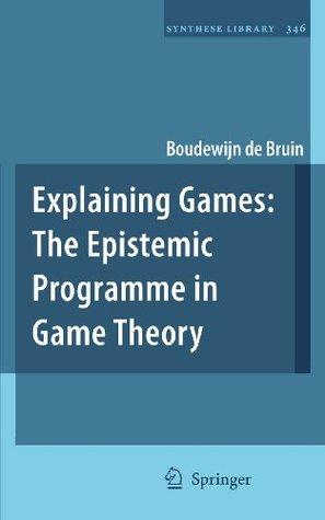 Explaining Games: The Epistemic Programme in Game Theory Boudewijn de Bruin