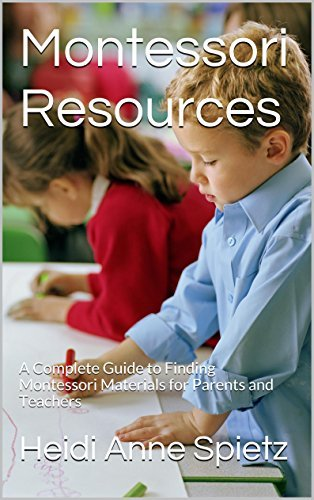 Montessori Resources: A Complete Guide to Finding Montessori Materials for Parents and Teachers Heidi Anne Spietz