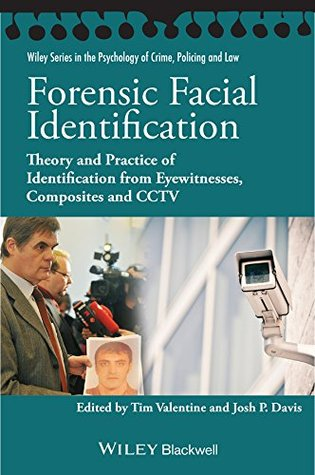 Forensic Facial Identification: Theory and Practice of Identification from Eyewitnesses, Composites and CCTV (Wiley Series in Psychology of Crime, Policing and Law) Tim Valentine