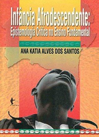 Infância e afrodescendente: epistemologia crítica no ensino fundamental  by  Ana Katia Alves dos Santos