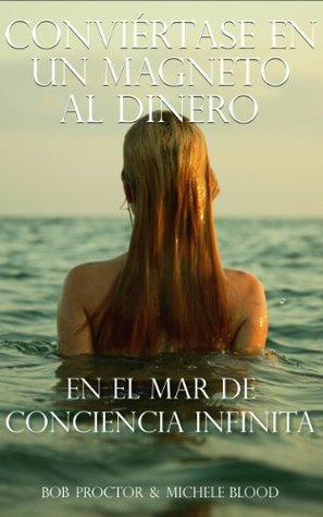 Conviértase En Un Magneto Al Dinero En El Mar De Conciencia Infinita  by  Bob Proctor