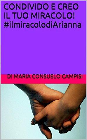 CONDIVIDO E CREO IL TUO MIRACOLO! #ilmiracolodiArianna di Maria Consuelo Campisi