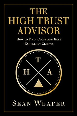 The High Trust Advisor: How to Find, Close and Keep Excellent Clients Sean Weafer