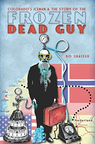 Colorados Iceman and the Story of the Frozen Dead Guy Bo Shaffer