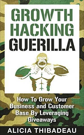 Growth Hacking Guerilla: How To Grow Your Business and Customer Base By Leveraging Giveaways Alicia Thibadeau