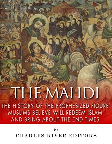 The Mahdi: The History of the Prophesized Figure Muslims Believe Will Redeem Islam and Bring About the End Times  by  Charles River Editors