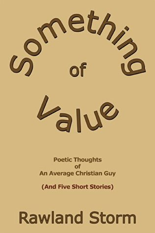Something of Value: Poetic Thoughts of an Average Christian Guy Rawland Storm