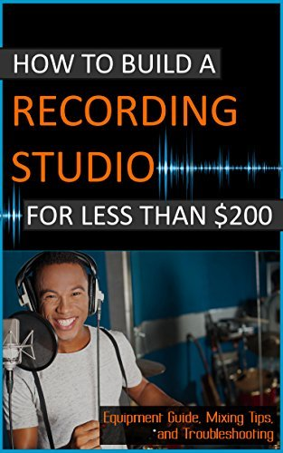 How To Build A Recording Studio For Less Than $200: Equipment Guide, Mixing Tips, and Troubleshooting (Home Recording Made Easy Book 1)  by  DeLonso Pleasant