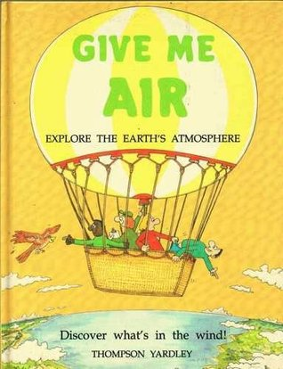 Give Me Air: Take in the Earths Atmosphere  by  Thompson Yardley
