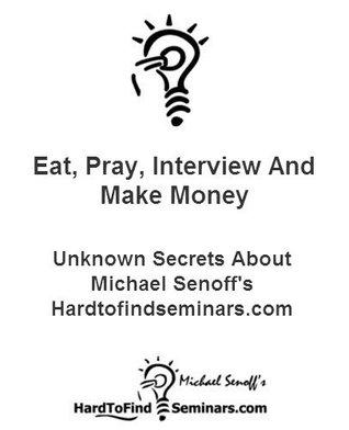 Eat, Pray, Interview And Make Money: Unknown Secrets About Michael Senoffs Hardtofindseminars.com Michael Senoff