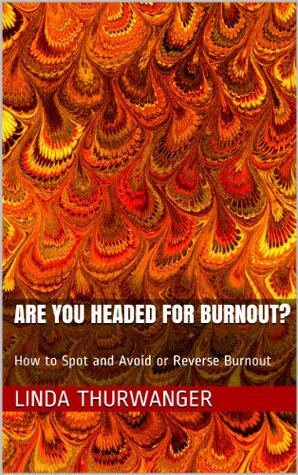 Are You Headed for Burnout?: How to Spot and Avoid or Reverse Burnout  by  Linda Thurwanger