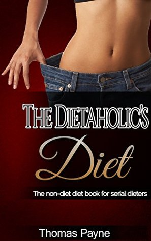The Dietaholics Diet: The non-diet diet book for serial dieters Thomas Payne