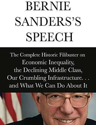 Bernie Sanderss Speech: The Complete Historical Filibuster on Economic Inequality, the Declining Middle Class, Our Crumbling Infrastructure. . .and What We Can Do About It Bernie Sanders