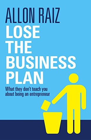 Lose the Business Plan: What They Dont Tell You About Being an Entrepreneur Allon Raiz