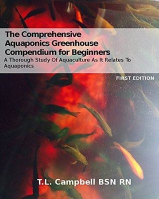 The Comprehensive Aquaponics Greenhouse Compendium for Beginners: A Thorough Study of Aquaculture As It Relates To Aquaponics  by  T.L. Campbell BSN RN
