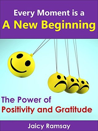 Every Moment is A New Beginning: The Power of Positivity and Gratitude Jaicy Ramsay