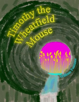 Timothy the Wheatfield Mouse (The Chronicles of Timothy the Field Mouse Book 3) William Fontana