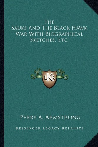 The Sauks And The Black Hawk War With Biographical Sketches, Etc.  by  Perry A. Armstrong