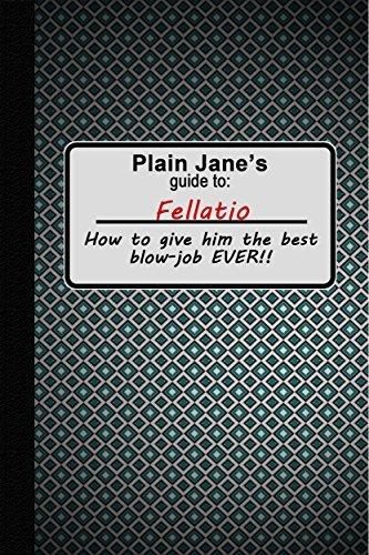 Fellatio: Plain Janes Guide to Fellatio: How to Give Him the Best Erotic Blow Job Ever! (Plain Janes Pleasure Guides Book 1) Jane Almeda