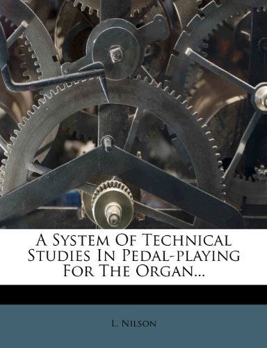 A System Of Technical Studies In Pedal-playing For The Organ... L. Nilson