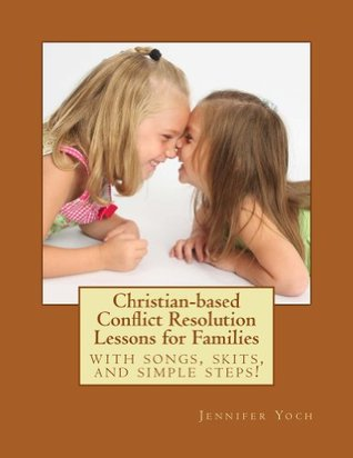 Christian-based Conflict Resolution Lessons for Families Jennifer Yoch