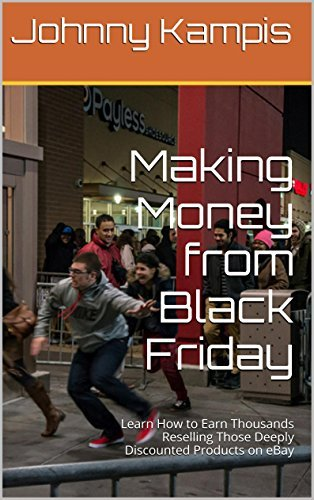 Making Money from Black Friday: Learn How to Earn Thousands Reselling Those Deeply Discounted Products on eBay  by  Johnny Kampis