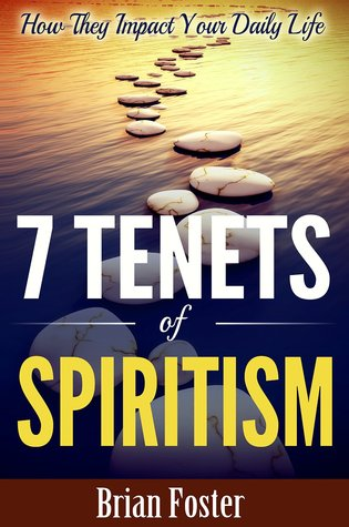 7 Tenets of Spiritism - How They Impact Your Daily Life Brian  Foster