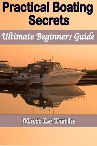 Practical Boating Secrets: Ultimate Beginners Guide  by  Matt Le Tutla